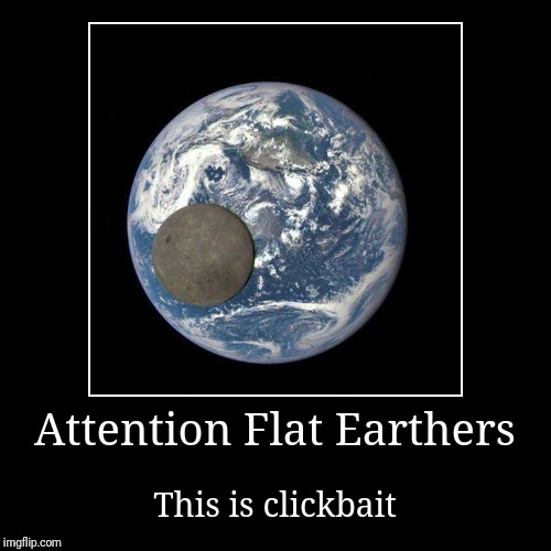 Truth in advertising | Attention Flat Earthers | This is clickbait | image tagged in funny,demotivationals,flat earth,flat earthers,flat earth club,clickbait | made w/ Imgflip demotivational maker