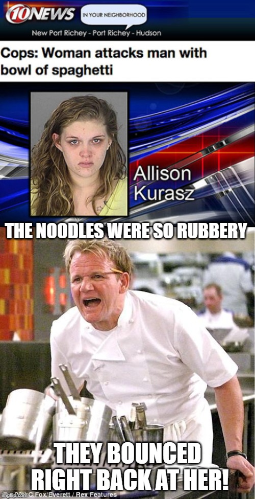 Wet Noodles.....(Come make memes like this in the HEADLINES stream - link in comments) | THE NOODLES WERE SO RUBBERY THEY BOUNCED RIGHT BACK AT HER! | image tagged in memes,chef gordon ramsay | made w/ Imgflip meme maker