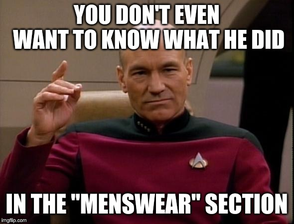 "Picard Make it so | YOU DON'T EVEN WANT TO KNOW WHAT HE DID IN THE ""MENSWEAR"" SECTION 