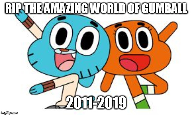 end of gumball |  RIP THE AMAZING WORLD OF GUMBALL; 2011-2019 | image tagged in gumball and darwin,the amazing world of gumball,gumball,gumball watterson,darwin,darwin watterson | made w/ Imgflip meme maker