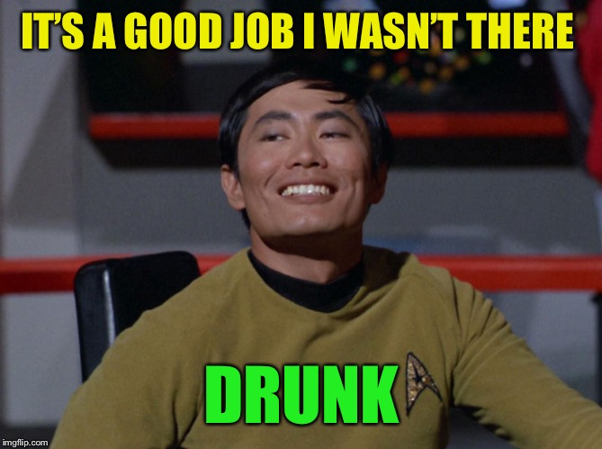 Sulu smug | IT'S A GOOD JOB I WASN'T THERE DRUNK | image tagged in sulu smug | made w/ Imgflip meme maker