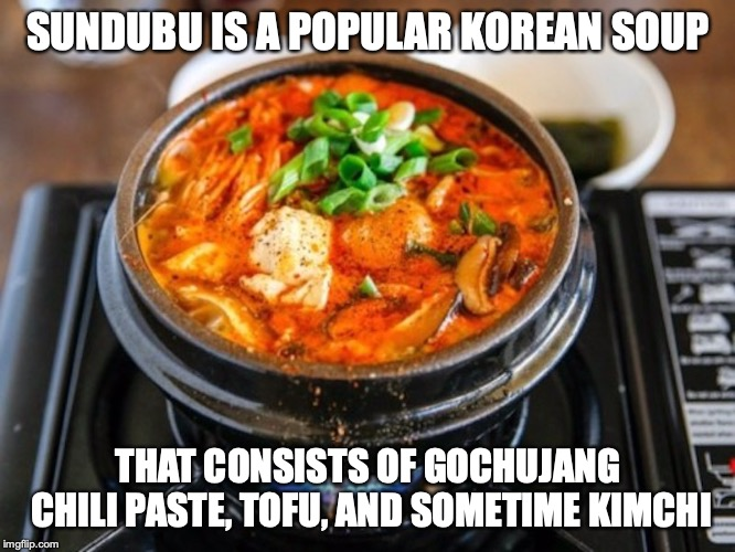 Sundubu | SUNDUBU IS A POPULAR KOREAN SOUP THAT CONSISTS OF GOCHUJANG CHILI PASTE, TOFU, AND SOMETIME KIMCHI | image tagged in sundubu,food,memes | made w/ Imgflip meme maker