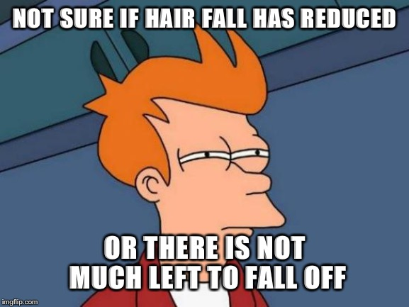 Futurama Fry Meme | NOT SURE IF HAIR FALL HAS REDUCED OR THERE IS NOT MUCH LEFT TO FALL OFF | image tagged in memes,futurama fry,AdviceAnimals | made w/ Imgflip meme maker