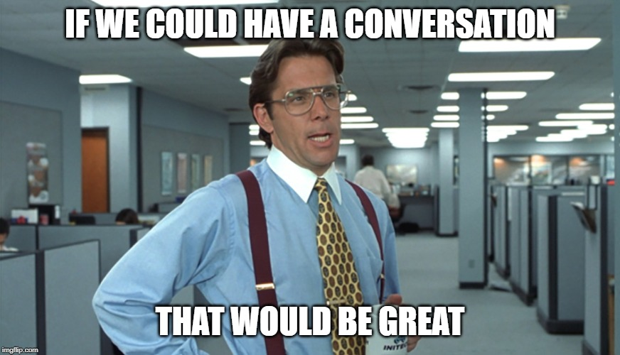Office Space Great Conversations |  IF WE COULD HAVE A CONVERSATION; THAT WOULD BE GREAT | image tagged in office space bill lumbergh,great conversations | made w/ Imgflip meme maker