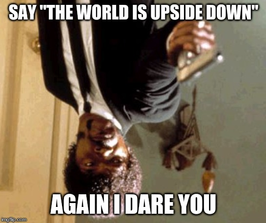"Say That Again I Dare You |  SAY ""THE WORLD IS UPSIDE DOWN""; AGAIN I DARE YOU 