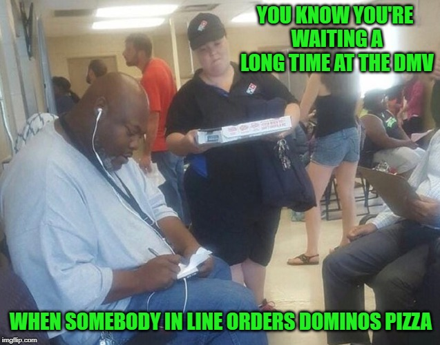 That's just sad... | YOU KNOW YOU'RE WAITING A LONG TIME AT THE DMV WHEN SOMEBODY IN LINE ORDERS DOMINOS PIZZA | image tagged in long line wait,memes,dominos pizza,funny,dmv,waiting in line | made w/ Imgflip meme maker