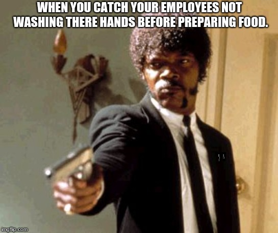 Say That Again I Dare You Meme |  WHEN YOU CATCH YOUR EMPLOYEES NOT WASHING THERE HANDS BEFORE PREPARING FOOD. | image tagged in memes,say that again i dare you | made w/ Imgflip meme maker