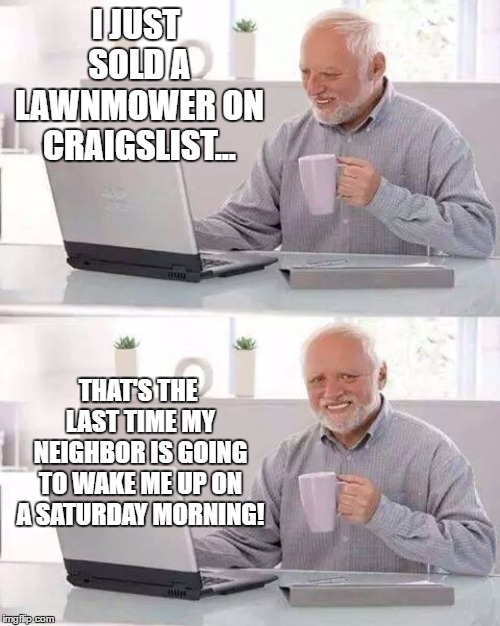 He'll probably just buy another one but, is worth a shot |  I JUST SOLD A LAWNMOWER ON CRAIGSLIST... THAT'S THE LAST TIME MY NEIGHBOR IS GOING TO WAKE ME UP ON A SATURDAY MORNING! | image tagged in memes,hide the pain harold,random,saturday,lawnmower,neighbor | made w/ Imgflip meme maker