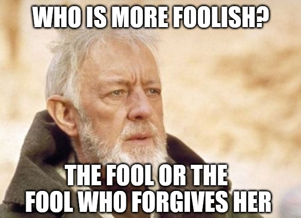 WHO IS THE FOOL | WHO IS MORE FOOLISH? THE FOOL OR THE FOOL WHO FORGIVES HER | image tagged in memes,obi wan kenobi,i pity the fool,fool,cheaters | made w/ Imgflip meme maker