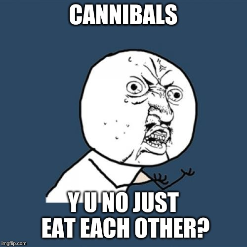 Y U No Meme | CANNIBALS Y U NO JUST EAT EACH OTHER? | image tagged in memes,y u no | made w/ Imgflip meme maker