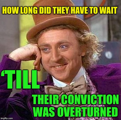 Creepy Condescending Wonka Meme | HOW LONG DID THEY HAVE TO WAIT 'TILL THEIR CONVICTION WAS OVERTURNED | image tagged in memes,creepy condescending wonka | made w/ Imgflip meme maker