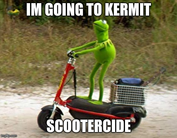 Kermit scooter |  IM GOING TO KERMIT; SCOOTERCIDE | image tagged in kermit scooter | made w/ Imgflip meme maker