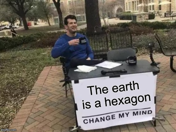 Change My Mind Meme | The earth is a hexagon | image tagged in memes,change my mind | made w/ Imgflip meme maker