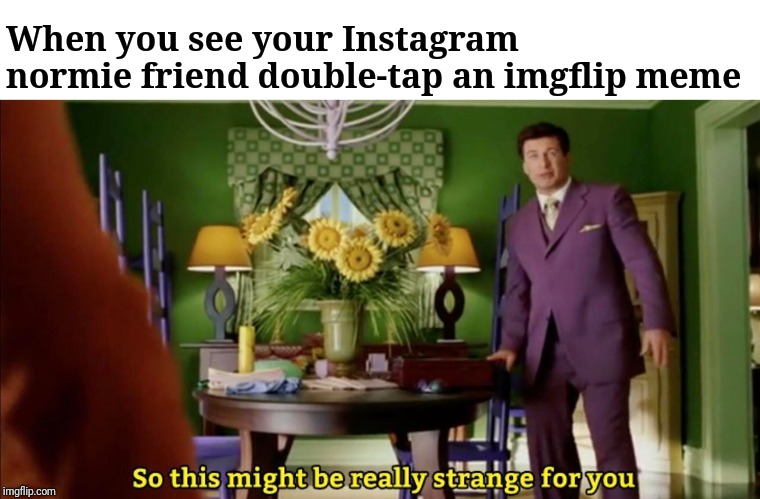 So this might be really strange for you | When you see your Instagram normie friend double-tap an imgflip meme | image tagged in so this might be really strange for you,alec baldwin,imgflip,memes,stranger | made w/ Imgflip meme maker