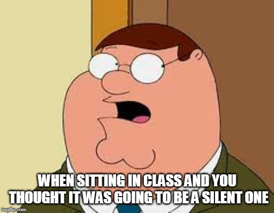 Family Guy Peter |  WHEN SITTING IN CLASS AND YOU THOUGHT IT WAS GOING TO BE A SILENT ONE | image tagged in memes,family guy peter | made w/ Imgflip meme maker