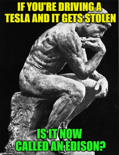 Thomas Edison was an a$$hole...jerk | IF YOU'RE DRIVING A TESLA AND IT GETS STOLEN IS IT NOW CALLED AN EDISON? | image tagged in philosopher,nikola tesla,jokes,i despise edison,because he was a jerk | made w/ Imgflip meme maker