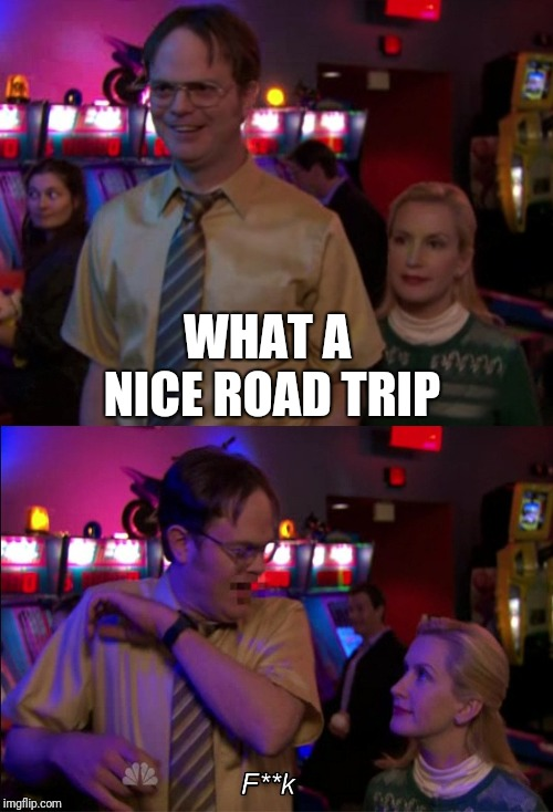 Angela scared Dwight | WHAT A NICE ROAD TRIP | image tagged in angela scared dwight | made w/ Imgflip meme maker