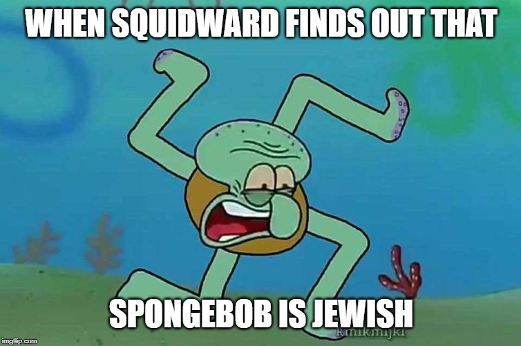 Nazi Squidward | WHEN SQUIDWARD FINDS OUT THAT SPONGEBOB IS JEWISH | image tagged in nazi squidward | made w/ Imgflip meme maker