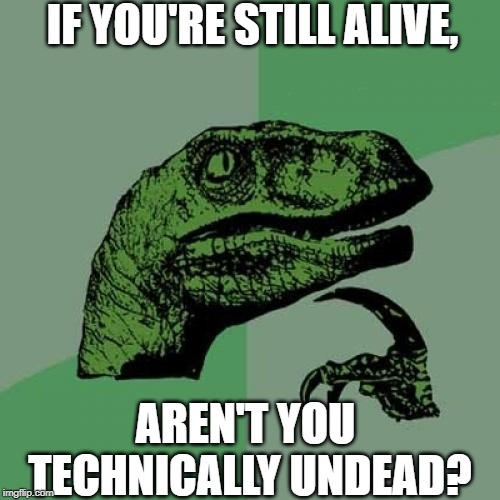 Or it could just be pretend suicide... | IF YOU'RE STILL ALIVE, AREN'T YOU TECHNICALLY UNDEAD? | image tagged in memes,philosoraptor,alive,undead,life,thisimagehasalotoftags | made w/ Imgflip meme maker