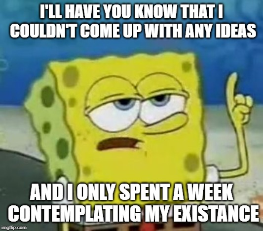I'll Have You Know Spongebob |  I'LL HAVE YOU KNOW THAT I COULDN'T COME UP WITH ANY IDEAS; AND I ONLY SPENT A WEEK CONTEMPLATING MY EXISTANCE | image tagged in memes,ill have you know spongebob | made w/ Imgflip meme maker