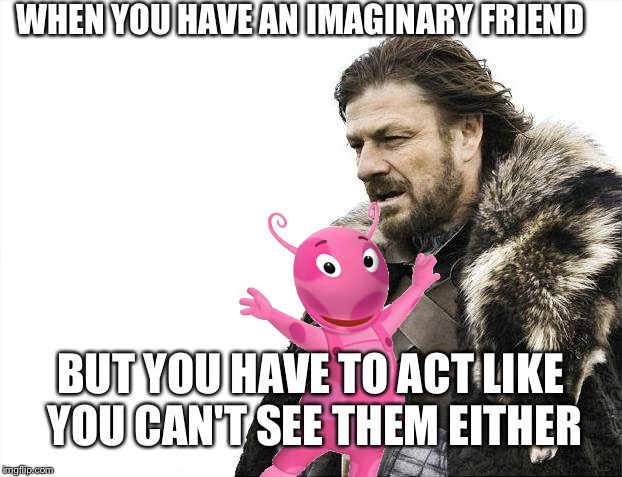 Imaginary friend | WHEN YOU HAVE AN IMAGINARY FRIEND BUT YOU HAVE TO ACT LIKE YOU CAN'T SEE THEM EITHER | image tagged in memes,brace yourselves x is coming,invisible,imaginary friend | made w/ Imgflip meme maker