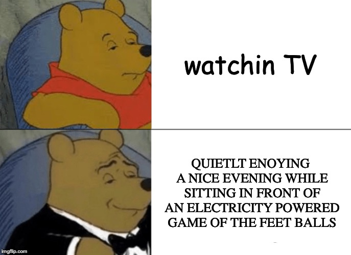 Tuxedo Winnie The Pooh Meme | watchin TV QUIETLT ENOYING A NICE EVENING WHILE SITTING IN FRONT OF AN ELECTRICITY POWERED GAME OF THE FEET BALLS | image tagged in memes,tuxedo winnie the pooh | made w/ Imgflip meme maker