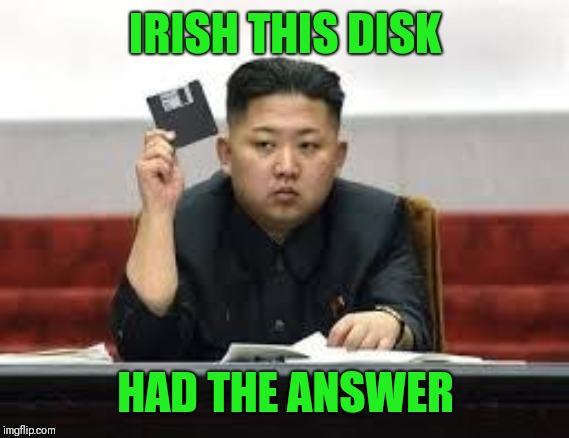 Kim Jong Un | IRISH THIS DISK HAD THE ANSWER | image tagged in kim jong un | made w/ Imgflip meme maker