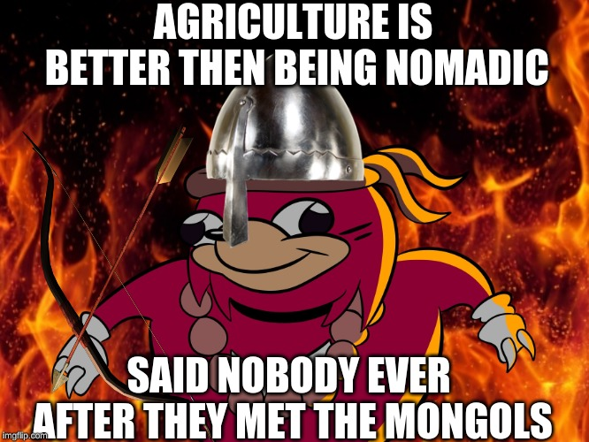 Uganda knuckles | AGRICULTURE IS BETTER THEN BEING NOMADIC SAID NOBODY EVER AFTER THEY MET THE MONGOLS | image tagged in uganda knuckles | made w/ Imgflip meme maker