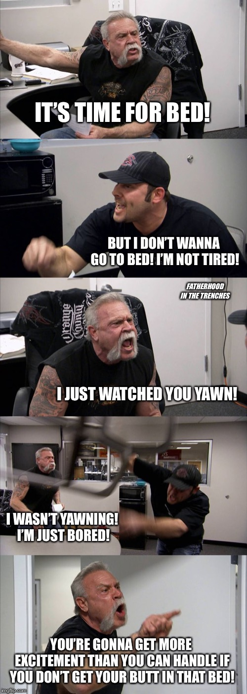 The Nightly Struggle | IT'S TIME FOR BED! BUT I DON'T WANNA GO TO BED! I'M NOT TIRED! I JUST WATCHED YOU YAWN! I WASN'T YAWNING! I'M JUST BORED! YOU'RE GONNA GET M | image tagged in memes,american chopper argument,parenting,bedtime | made w/ Imgflip meme maker