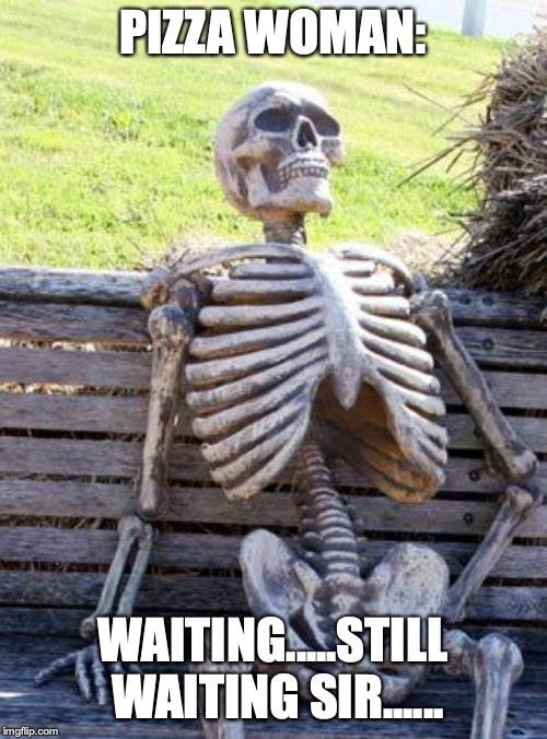 Waiting Skeleton Meme | PIZZA WOMAN: WAITING.....STILL WAITING SIR...... | image tagged in memes,waiting skeleton | made w/ Imgflip meme maker