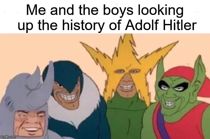 Relatable, I Guess? | Me and the boys looking up the history of Adolf Hitler | image tagged in me and the boys,relatable | made w/ Imgflip meme maker
