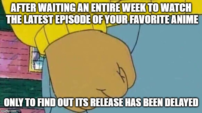 Arthur Fist | AFTER WAITING AN ENTIRE WEEK TO WATCH THE LATEST EPISODE OF YOUR FAVORITE ANIME ONLY TO FIND OUT ITS RELEASE HAS BEEN DELAYED | image tagged in memes,arthur fist | made w/ Imgflip meme maker