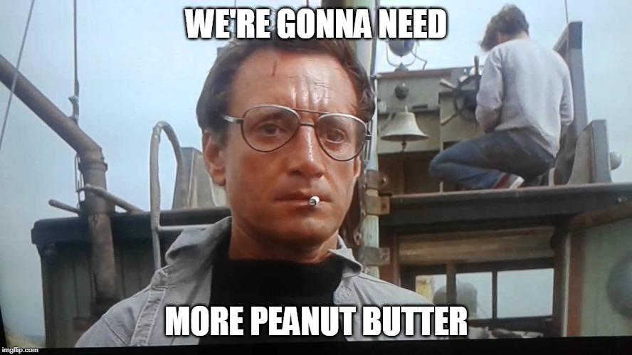 We're gonna need a bigger boat | WE'RE GONNA NEED MORE PEANUT BUTTER | image tagged in we're gonna need a bigger boat | made w/ Imgflip meme maker