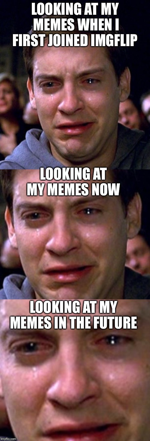 Crying for myself | LOOKING AT MY MEMES WHEN I FIRST JOINED IMGFLIP LOOKING AT MY MEMES NOW LOOKING AT MY MEMES IN THE FUTURE | image tagged in crying peter parker | made w/ Imgflip meme maker