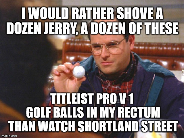 shortland street | I WOULD RATHER SHOVE A DOZEN JERRY, A DOZEN OF THESE TITLEIST PRO V 1 GOLF BALLS IN MY RECTUM THAN WATCH SHORTLAND STREET | image tagged in raspberry,anal probes | made w/ Imgflip meme maker