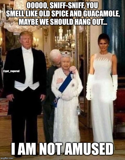 Trump the queen with creepy Joe | OOOOO, SNIFF-SNIFF, YOU SMELL LIKE OLD SPICE AND GUACAMOLE, MAYBE WE SHOULD HANG OUT... I AM NOT AMUSED @get_rogered | image tagged in joe biden,donald trump,the queen,creepy joe biden | made w/ Imgflip meme maker
