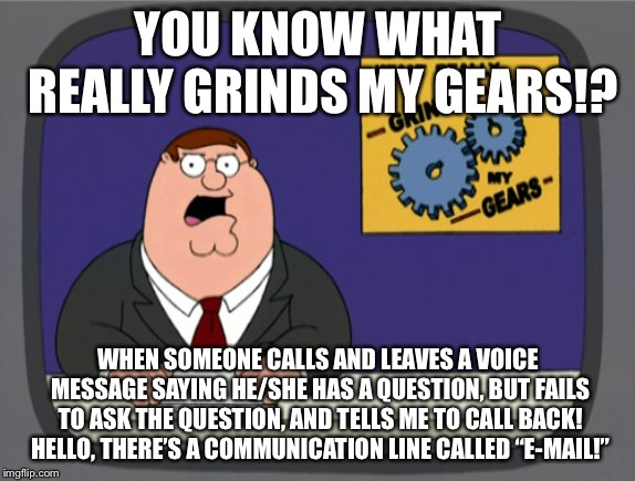 Just ask the question. You're burning my minutes. | YOU KNOW WHAT REALLY GRINDS MY GEARS!? WHEN SOMEONE CALLS AND LEAVES A VOICE MESSAGE SAYING HE/SHE HAS A QUESTION, BUT FAILS TO ASK THE QUES | image tagged in memes,peter griffin news,phone,email,talking,question | made w/ Imgflip meme maker