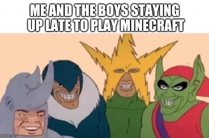 Me and the boys | ME AND THE BOYS STAYING UP LATE TO PLAY MINECRAFT | image tagged in me and the boys,memes | made w/ Imgflip meme maker