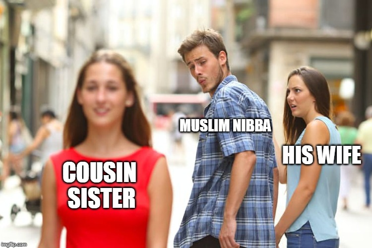 Distracted Boyfriend Meme | COUSIN SISTER MUSLIM NIBBA HIS WIFE | image tagged in memes,distracted boyfriend | made w/ Imgflip meme maker