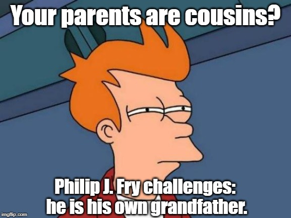 Futurama Fry Meme | Your parents are cousins? Philip J. Fry challenges: he is his own grandfather. | image tagged in memes,futurama fry | made w/ Imgflip meme maker
