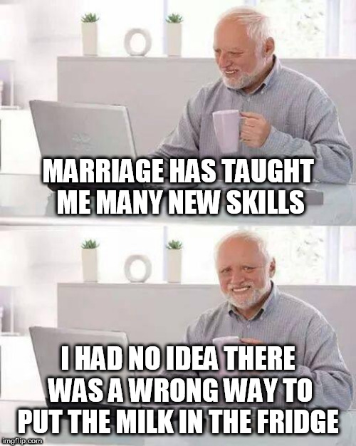 Hide the Pain Harold Meme | MARRIAGE HAS TAUGHT ME MANY NEW SKILLS I HAD NO IDEA THERE WAS A WRONG WAY TO PUT THE MILK IN THE FRIDGE | image tagged in memes,hide the pain harold | made w/ Imgflip meme maker