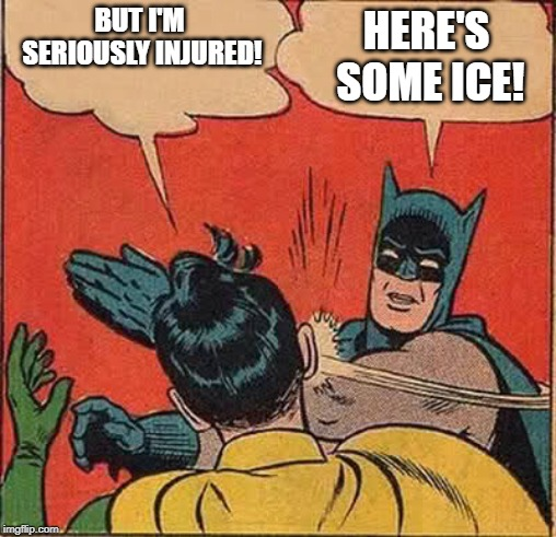 Going to the school nurse: | BUT I'M SERIOUSLY INJURED! HERE'S SOME ICE! | image tagged in memes,batman slapping robin,funny,nurse,school,ice | made w/ Imgflip meme maker