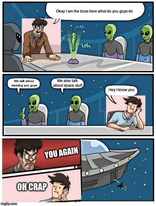 Alien Meeting Suggestion Meme |  Okay I am the boss here what do you guys do; We also talk about space stuff; We talk about meeting you guys; Hey I know you; YOU AGAIN; OH CRAP | image tagged in memes,alien meeting suggestion | made w/ Imgflip meme maker