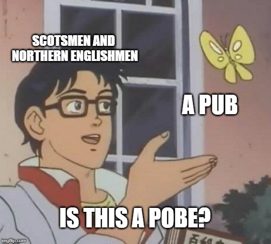 Is This A Pigeon | SCOTSMEN AND NORTHERN ENGLISHMEN A PUB IS THIS A POBE? | image tagged in memes,is this a pigeon,accent,english,scotsman,united kingdom | made w/ Imgflip meme maker