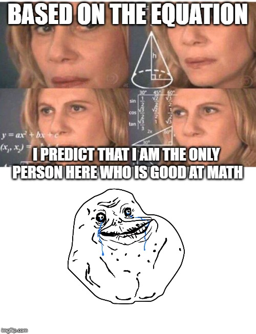 BASED ON THE EQUATION I PREDICT THAT I AM THE ONLY PERSON HERE WHO IS GOOD AT MATH | image tagged in algebra woman | made w/ Imgflip meme maker