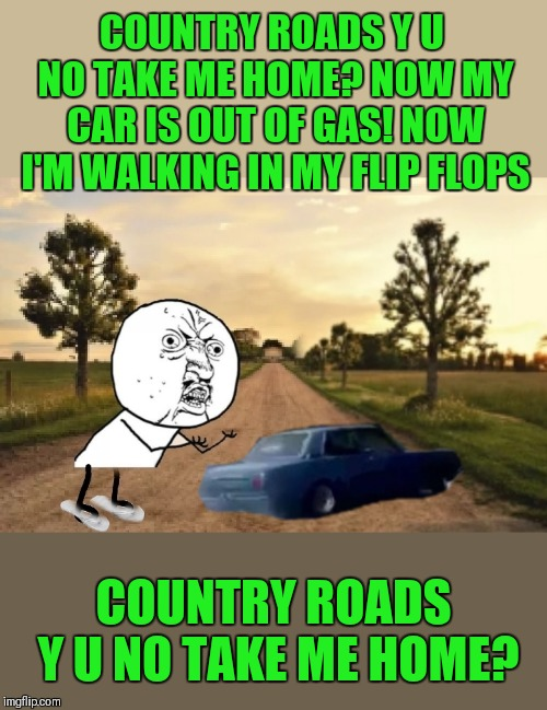 Sing along with the meme | COUNTRY ROADS Y U NO TAKE ME HOME? NOW MY CAR IS OUT OF GAS! NOW I'M WALKING IN MY FLIP FLOPS COUNTRY ROADS Y U NO TAKE ME HOME? | image tagged in memes,y u no,country roads,john denver,44colt,song lyrics | made w/ Imgflip meme maker