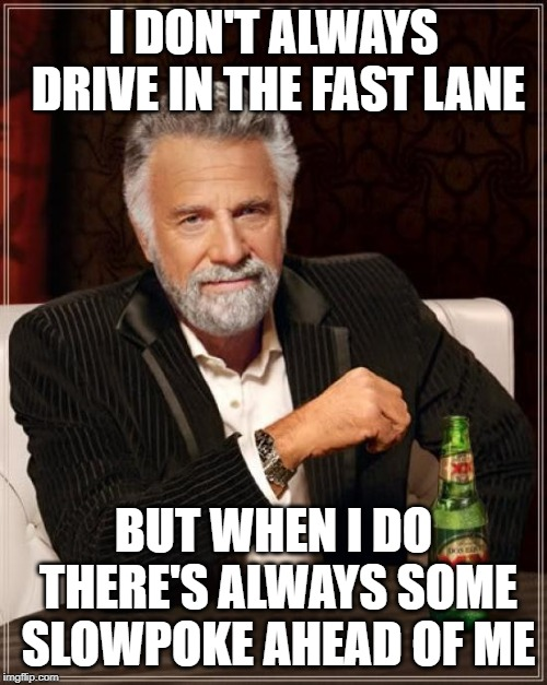 This is my truth | I DON'T ALWAYS DRIVE IN THE FAST LANE BUT WHEN I DO THERE'S ALWAYS SOME SLOWPOKE AHEAD OF ME | image tagged in memes,the most interesting man in the world,fast lane,slowpoke | made w/ Imgflip meme maker