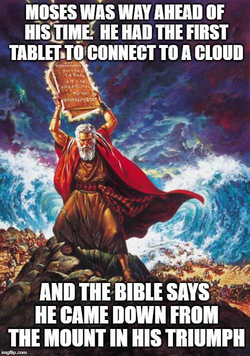 Moses | MOSES WAS WAY AHEAD OF HIS TIME.  HE HAD THE FIRST TABLET TO CONNECT TO A CLOUD AND THE BIBLE SAYS HE CAME DOWN FROM THE MOUNT IN HIS TRIUMP | image tagged in moses | made w/ Imgflip meme maker