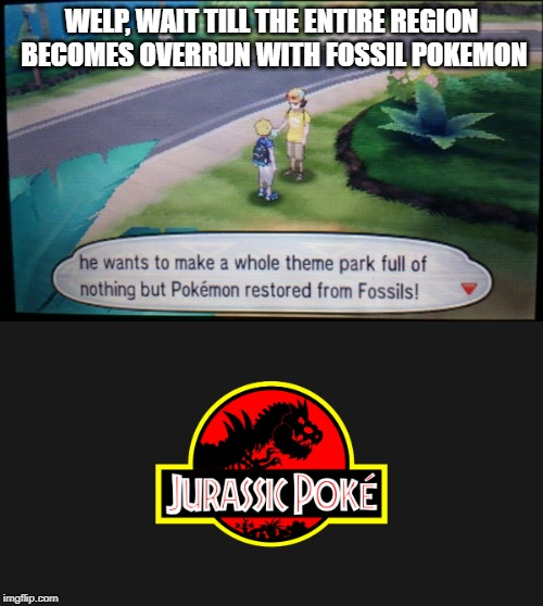If watching the Jurassic Park movies has taught me something.... | WELP, WAIT TILL THE ENTIRE REGION BECOMES OVERRUN WITH FOSSIL POKEMON | image tagged in pokemon,pokemon sun and moon,jurrasic park,not a good idea,crossover,rip alola | made w/ Imgflip meme maker