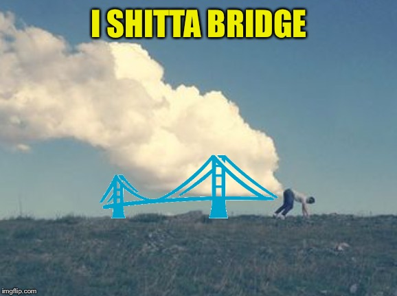 I SHITTA BRIDGE | made w/ Imgflip meme maker